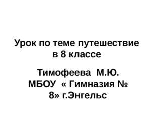 Урок по теме путешествие в 8 классе Тимофеева М.Ю. МБОУ « Гимназия № 8» г.Энг