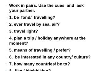 Work in pairs. Use the cues and ask your partner. 1. be fond/ travelling? 2.