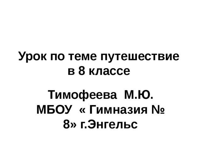 Урок по теме путешествие в 8 классе Тимофеева М.Ю. МБОУ « Гимназия № 8» г.Энг...