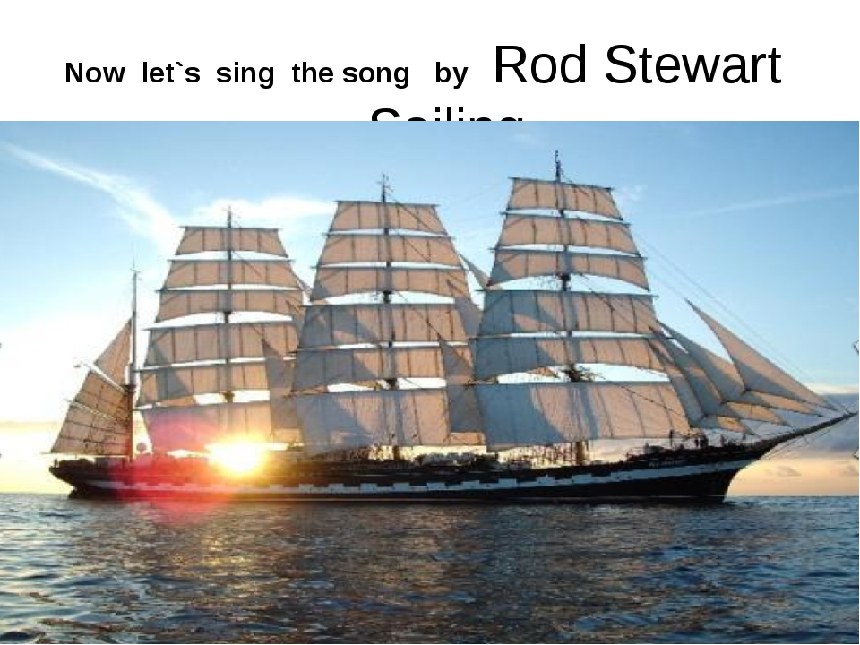 Now let`s sing the song by Rod Stewart - Sailing