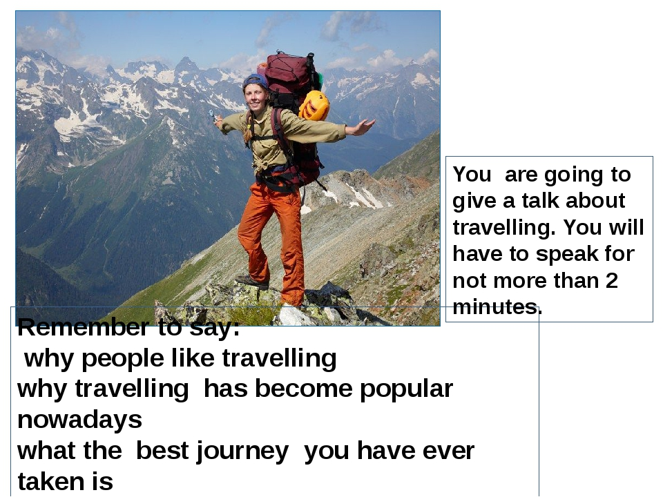 Remember to say: why people like travelling why travelling has become popula...