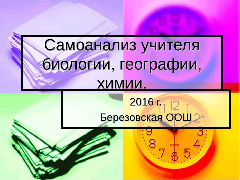 Самоанализ учителя биологии, географии, химии. 2016 г. Березовская ООШ