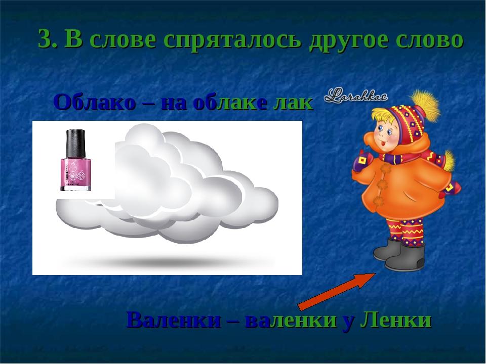 3. В слове спряталось другое слово Облако – на облаке лак Валенки – валенки у...