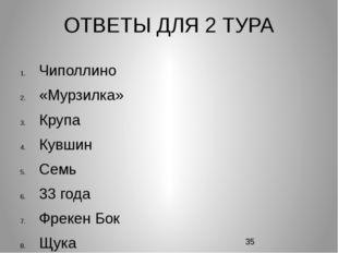 ОТВЕТЫ ДЛЯ 2 ТУРА Чиполлино «Мурзилка» Крупа Кувшин Семь 33 года Фрекен Бок Щ