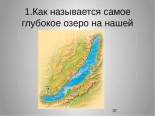 1.Как называется самое глубокое озеро на нашей планете?