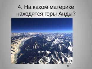 4. На каком материке находятся горы Анды?