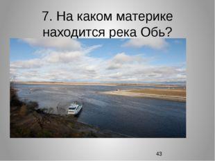 7. На каком материке находится река Обь?