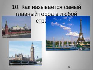 10. Как называется самый главный город в любой стране?