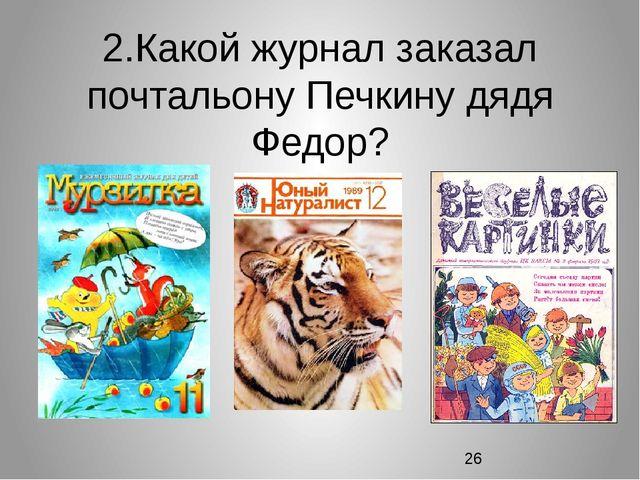 2.Какой журнал заказал почтальону Печкину дядя Федор?