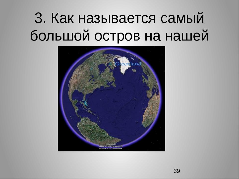 3. Как называется самый большой остров на нашей планете?