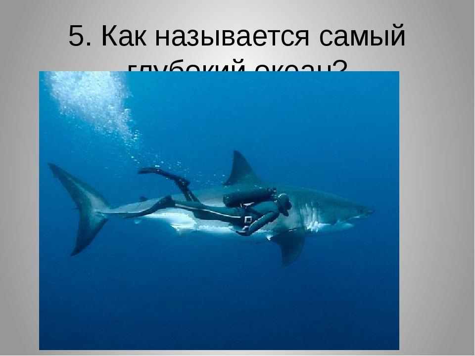 5. Как называется самый глубокий океан?