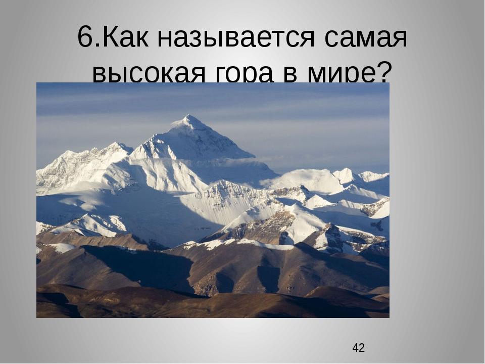 6.Как называется самая высокая гора в мире?
