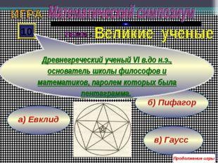 в) Гаусс б) Пифагор а) Евклид 10 Древнегреческий ученый VI в.до н.э., основат