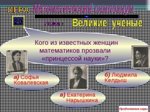 в) Екатерина Нарышкина б) Людмила Келдыш а) Софья Ковалевская 20 Кого из изве