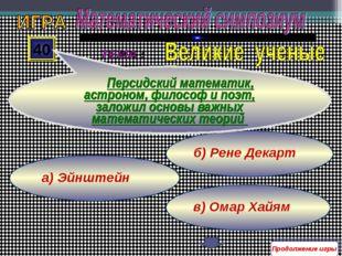 в) Омар Хайям б) Рене Декарт а) Эйнштейн 40 Персидский математик, астроном, ф