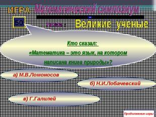в) Г.Галилей б) Н.И.Лобачевский а) М.В.Ломоносов 50 Кто сказал: «Математика –
