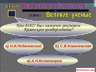 в) А.Н.Колмогоров Б) С.В.Ковалевская а) Н.И.Лобачевский 60 Кто в1827 был назн