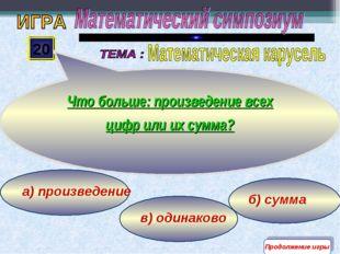 в) одинаково а) произведение б) сумма 20 Что больше: произведение всех цифр и