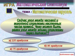 б) 90 градусов в) 75 градусов а) 120 градусов 30 Сейчас угол между часовой и