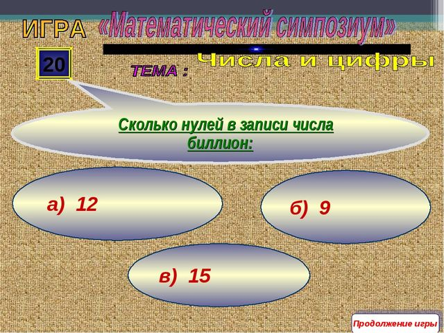 в) 15 б) 9 а) 12 20 Сколько нулей в записи числа биллион: Продолжение игры