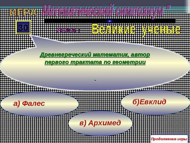 в) Архимед б)Евклид а) Фалес 30 Древнегреческий математик, автор первого трак...