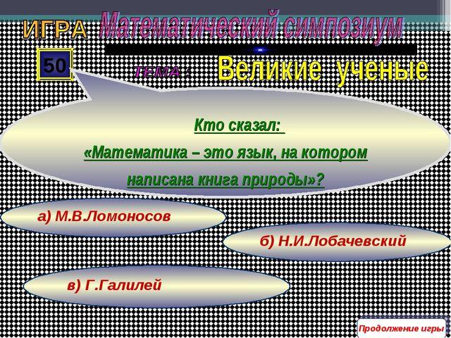 в) Г.Галилей б) Н.И.Лобачевский а) М.В.Ломоносов 50 Кто сказал: «Математика –...