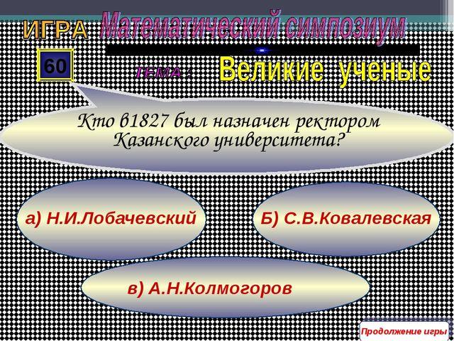 в) А.Н.Колмогоров Б) С.В.Ковалевская а) Н.И.Лобачевский 60 Кто в1827 был назн...