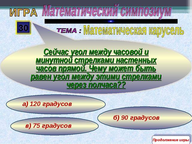 б) 90 градусов в) 75 градусов а) 120 градусов 30 Сейчас угол между часовой и...