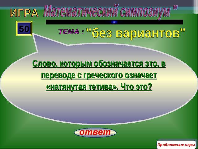ответ 50 Продолжение игры Слово, которым обозначается это, в переводе с грече...
