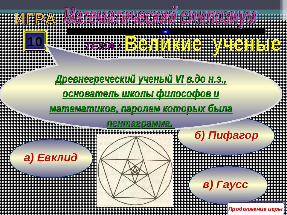 в) Гаусс б) Пифагор а) Евклид 10 Древнегреческий ученый VI в.до н.э., основат...