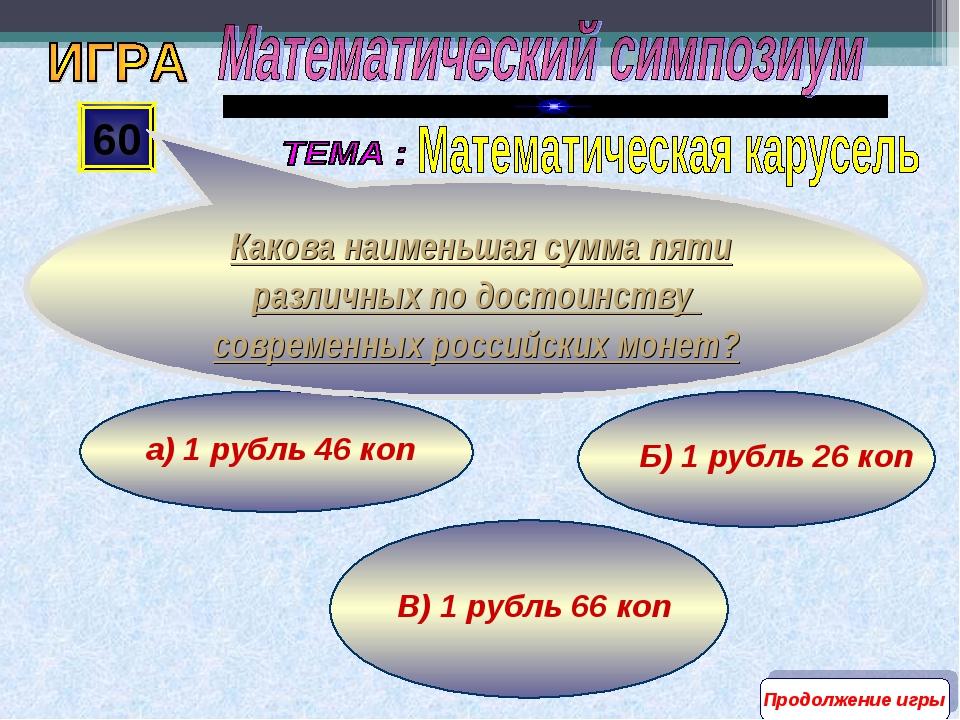 В) 1 рубль 66 коп Б) 1 рубль 26 коп а) 1 рубль 46 коп 60 Какова наименьшая су...