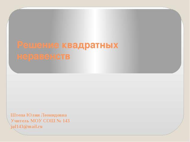 Решение квадратных неравенств Штепа Юлия Леонидовна Учитель МОУ СОШ № 143 jul...