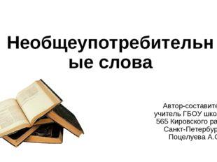 Необщеупотребительные слова Автор-составитель учитель ГБОУ школы № 565 Кировс
