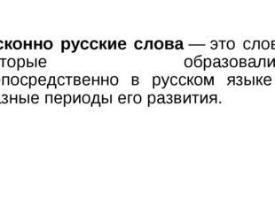 Исконно русские слова—это слова, которые образовались непосредственно в рус