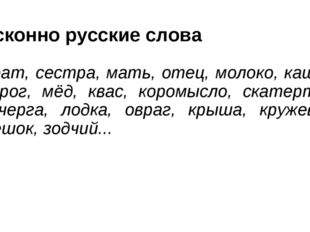Исконно русские слова Брат, сестра, мать, отец, молоко, каша, пирог, мёд, ква