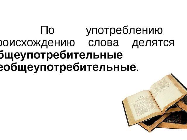 По употреблению и происхождению слова делятся на общеупотребительные и необ...