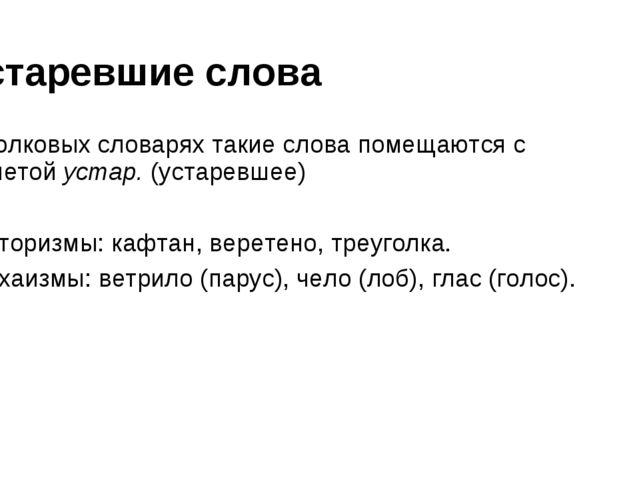 Устаревшие слова В толковых словарях такие слова помещаются с пометойустар....