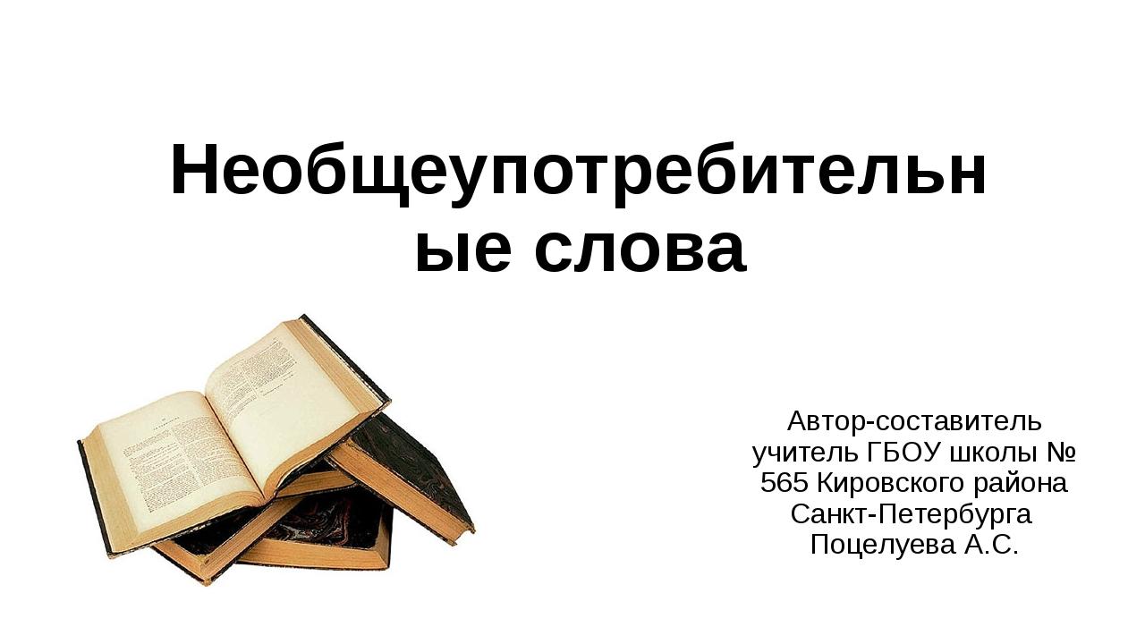 Необщеупотребительные слова Автор-составитель учитель ГБОУ школы № 565 Кировс...