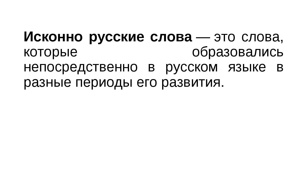 Исконно русские слова—это слова, которые образовались непосредственно в рус...