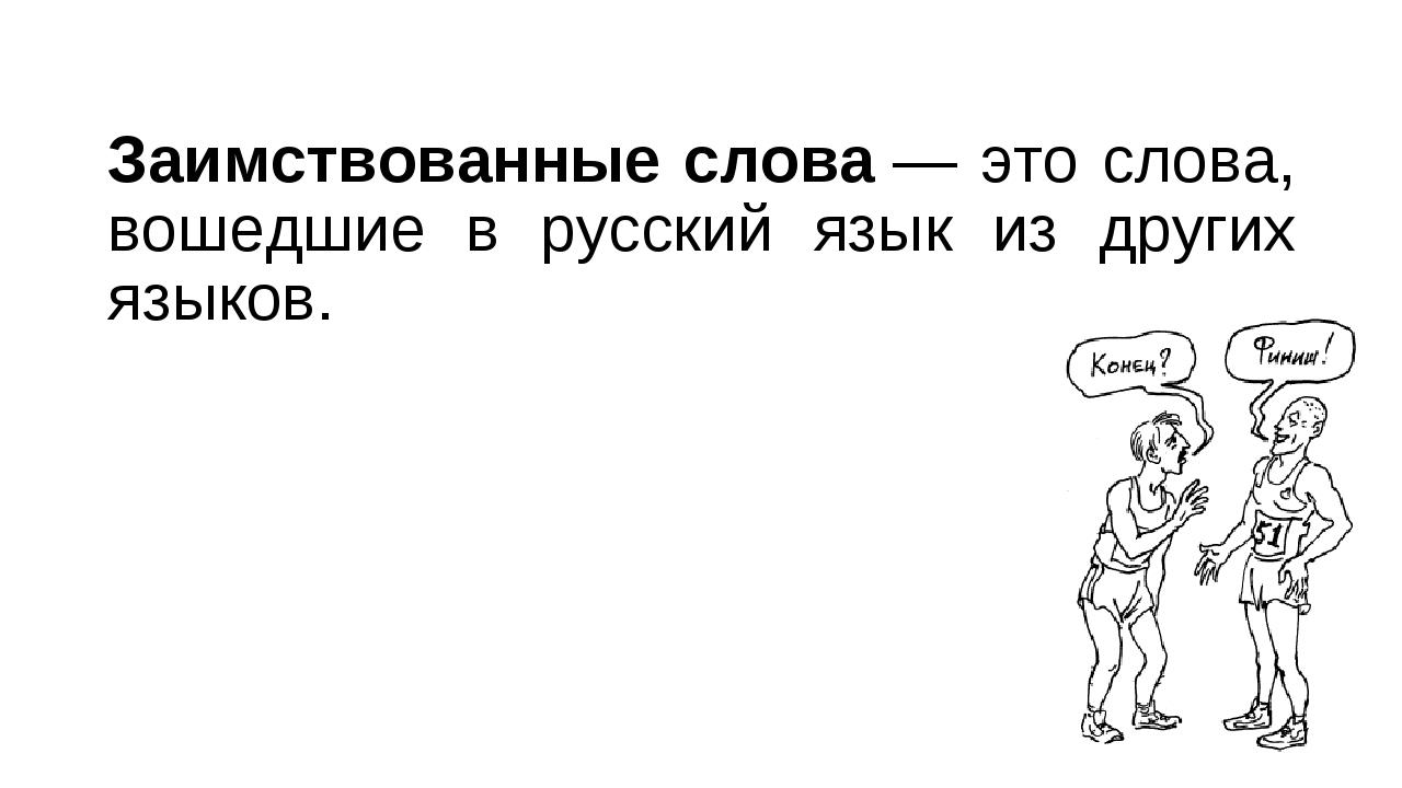 Заимствованные слова— это слова, вошедшие в русский язык из других языков.