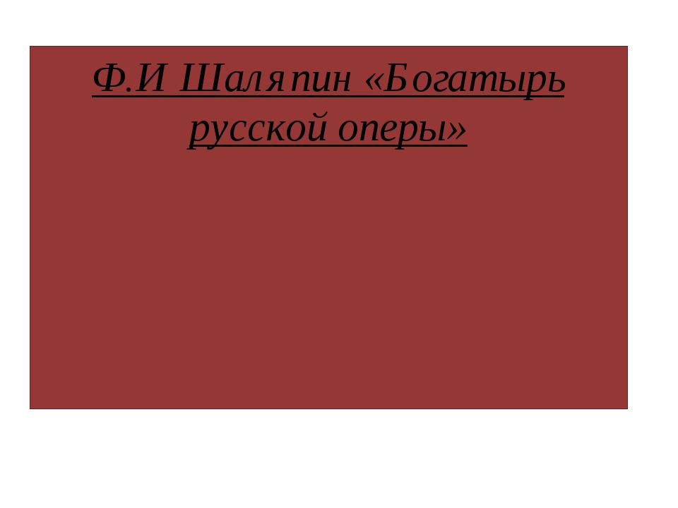 Ф.И Шаляпин «Богатырь русской оперы»