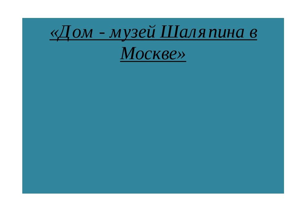 «Дом - музей Шаляпина в Москве»