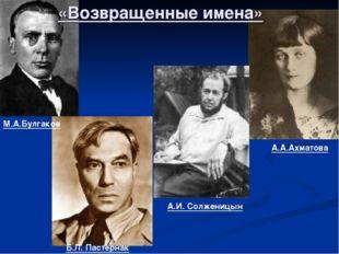 А.А.Ахматова А.И. Солженицын М.А.Булгаков Б.Л. Пастернак «Возвращенные имена»