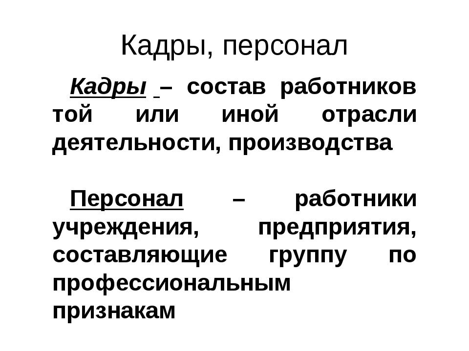Кадры – состав работников той или иной отрасли деятельности, производства Пер...
