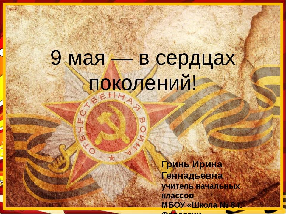 9 мая — в сердцах поколений! Гринь Ирина Геннадьевна учитель начальных класс...