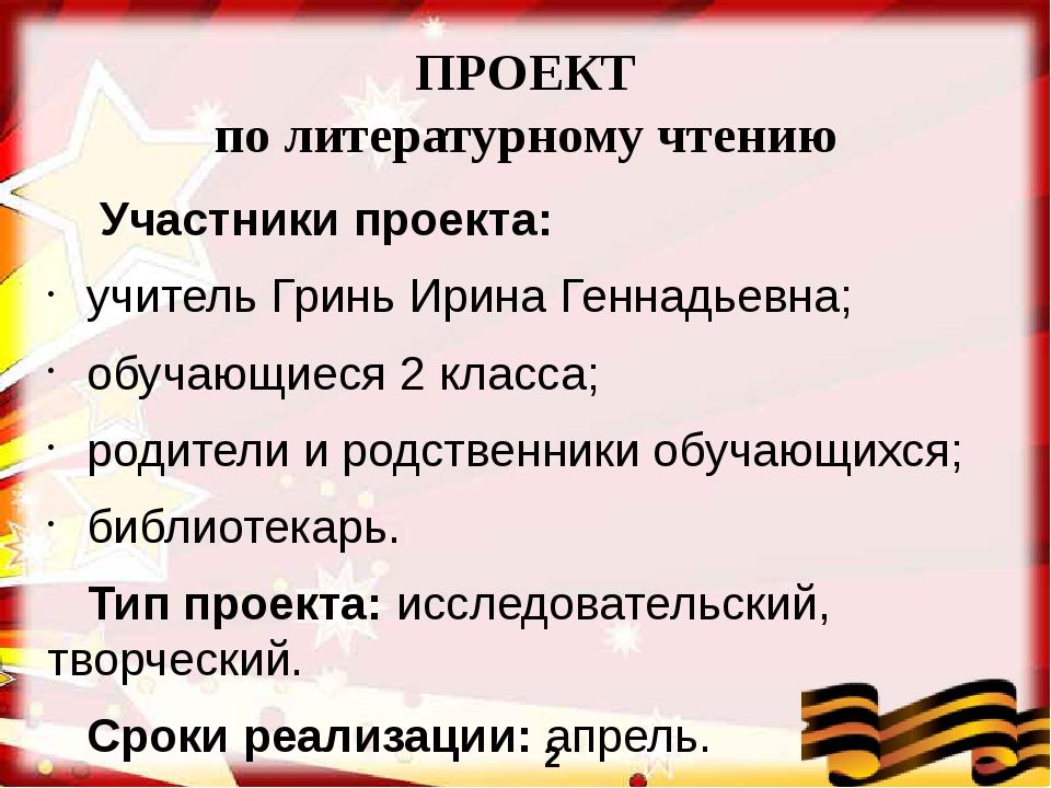 ПРОЕКТ по литературному чтению Участники проекта: учитель Гринь Ирина Геннадь...