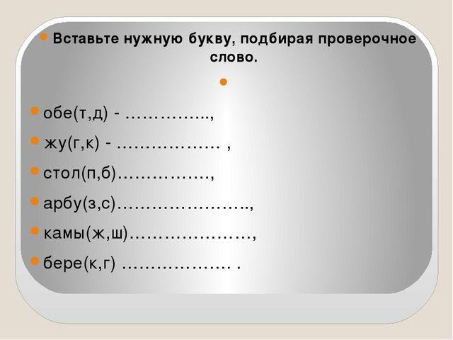 Вставьте нужную букву, подбирая проверочное слово. обе(т,д) - …………..., жу(г,...