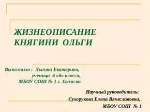 ЖИЗНЕОПИСАНИЕ КНЯГИНИ ОЛЬГИ Выполнила : Лыгина Екатерина, ученица 6 «б» класс