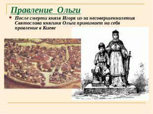 Правление Ольги После смерти князя Игоря из-за несовершеннолетия Святослава к