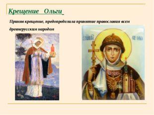 Крещение Ольги Приняв крещение, предопределила принятие православия всем древ